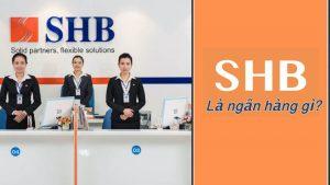SHB là ngân hàng gì? Ngân hàng SHB có uy tín hay không?